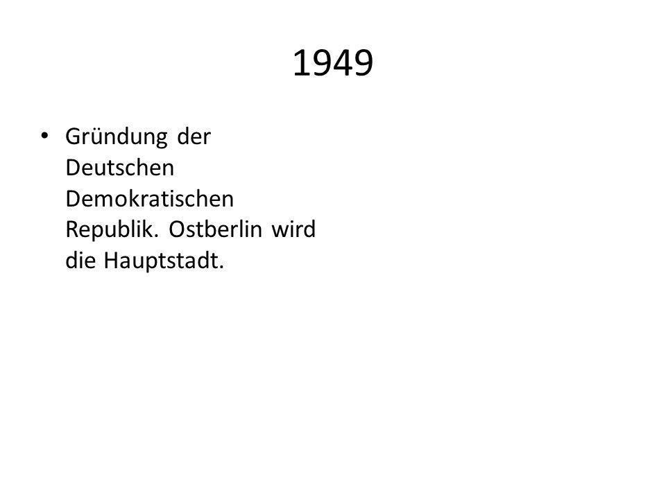 1949 Gründung der Deutschen Demokratischen Republik. Ostberlin wird die Hauptstadt.