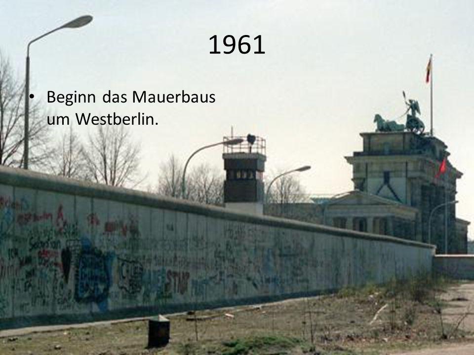1961 Beginn das Mauerbaus um Westberlin.