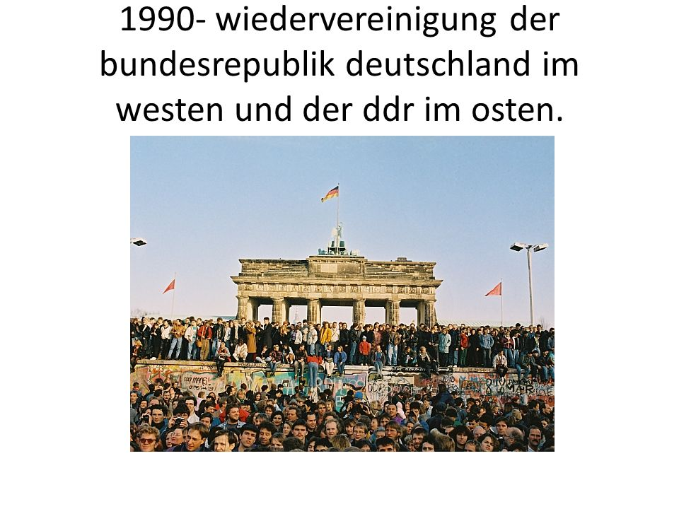 1990- wiedervereinigung der bundesrepublik deutschland im westen und der ddr im osten.