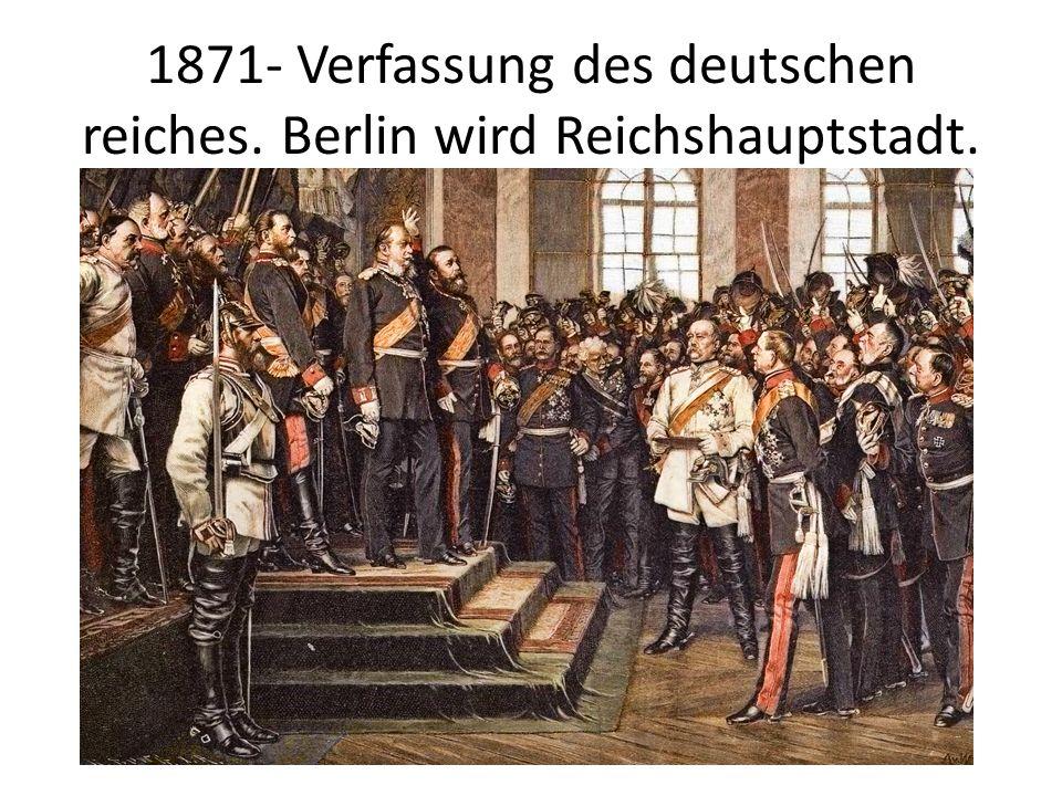 1871- Verfassung des deutschen reiches. Berlin wird Reichshauptstadt.