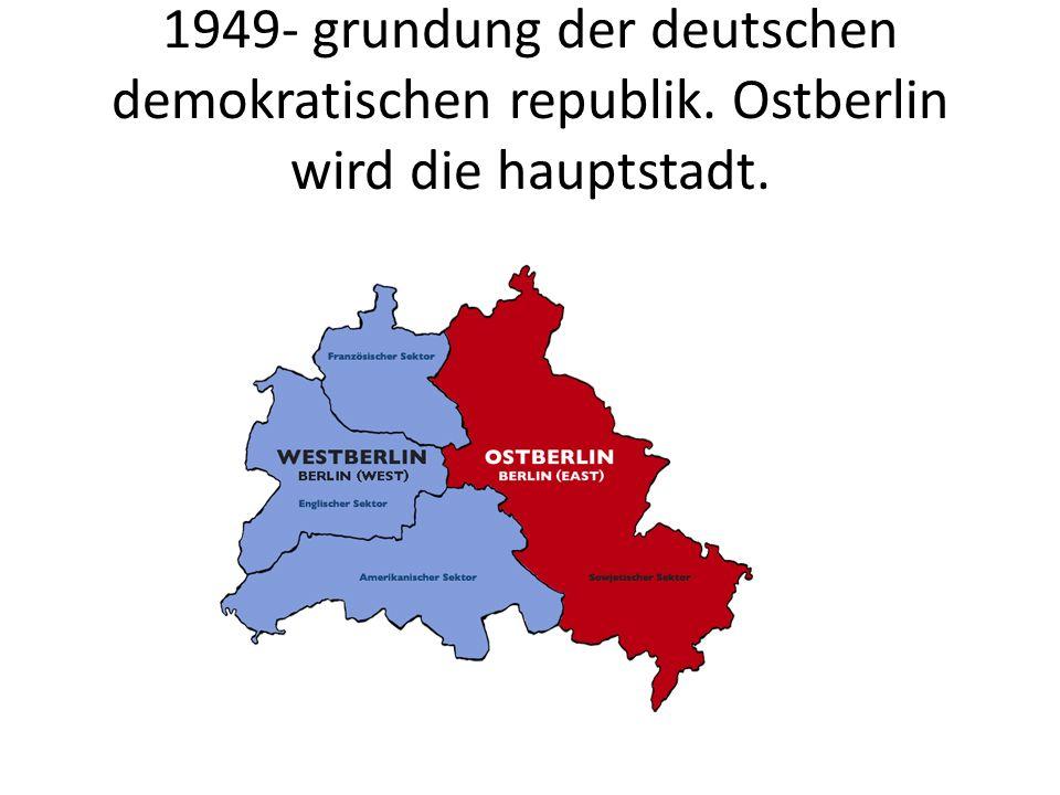 1949- grundung der deutschen demokratischen republik. Ostberlin wird die hauptstadt.