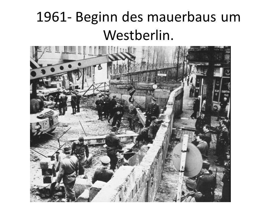 1961- Beginn des mauerbaus um Westberlin.
