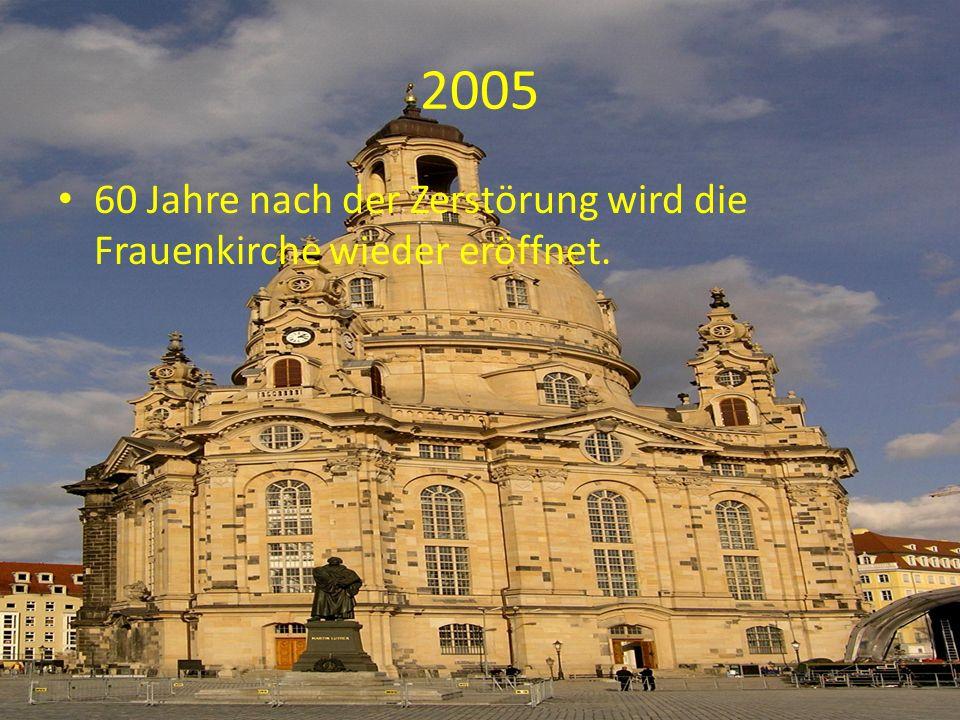 2005 60 Jahre nach der Zerstörung wird die Frauenkirche wieder eröffnet.