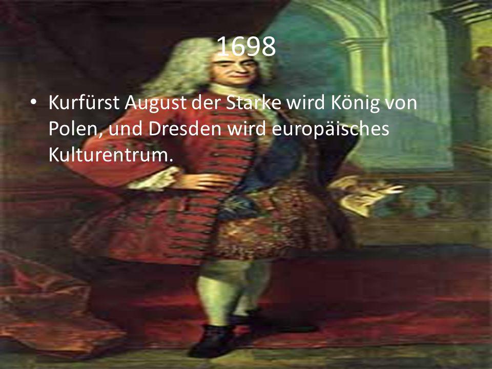 1698 Kurfürst August der Starke wird König von Polen, und Dresden wird europäisches Kulturentrum.