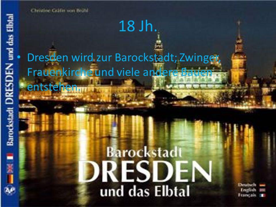 18 Jh. Dresden wird zur Barockstadt; Zwinger, Frauenkirche und viele andere Bauen entstehen.
