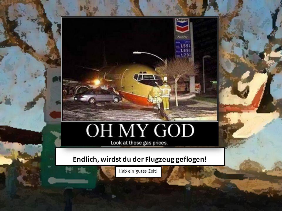 Endlich, wirdst du der Flugzeug geflogen! Hab ein gutes Zeit!