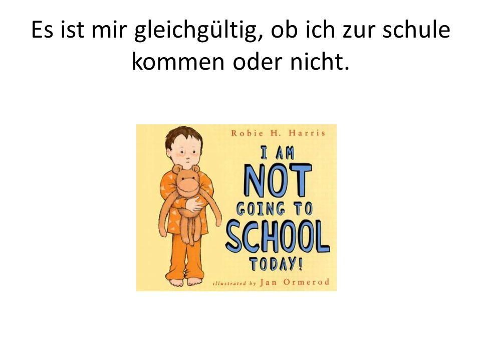 Es ist mir gleichgültig, ob ich zur schule kommen oder nicht.