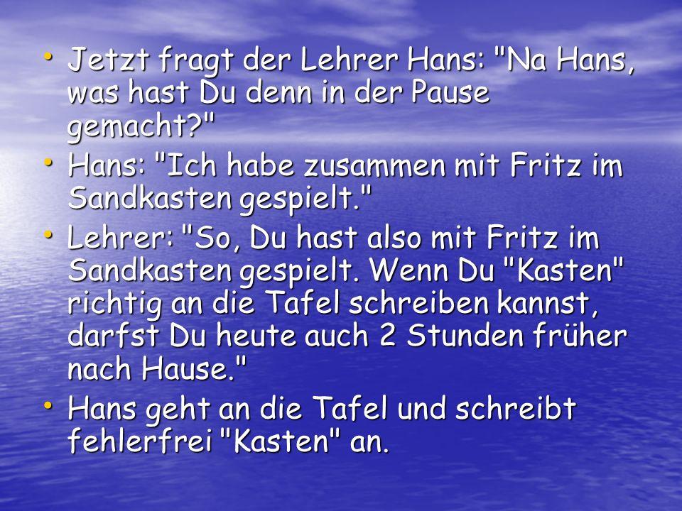 Jetzt fragt der Lehrer Hans:
