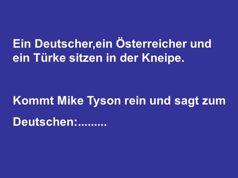 Ein Deutscher,ein Österreicher und ein Türke sitzen in der Kneipe. Kommt Mike Tyson rein und sagt zum Deutschen:.........