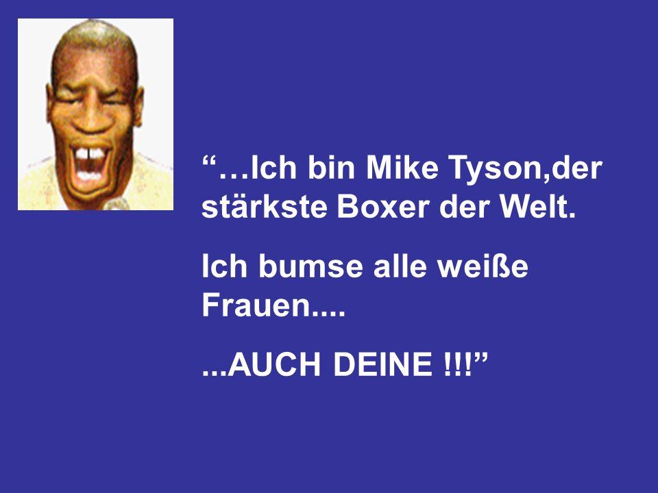 …Ich bin Mike Tyson,der stärkste Boxer der Welt. Ich bumse alle weiße Frauen.......AUCH DEINE !!!