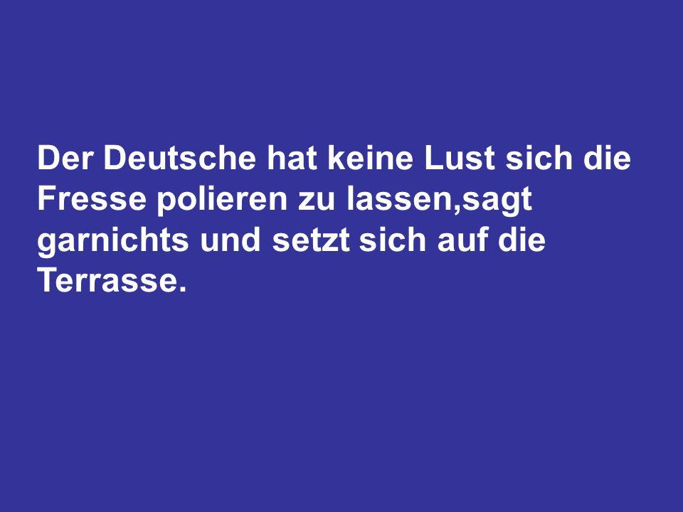 Der Deutsche hat keine Lust sich die Fresse polieren zu lassen,sagt garnichts und setzt sich auf die Terrasse.
