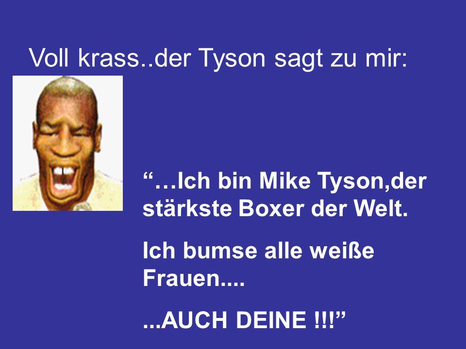 Voll krass..der Tyson sagt zu mir: …Ich bin Mike Tyson,der stärkste Boxer der Welt. Ich bumse alle weiße Frauen.......AUCH DEINE !!!