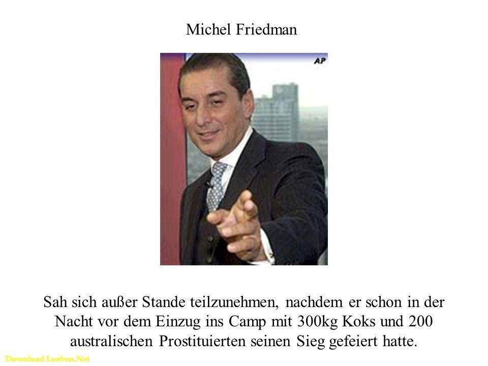 Download.Loeben.Net Michel Friedman Sah sich außer Stande teilzunehmen, nachdem er schon in der Nacht vor dem Einzug ins Camp mit 300kg Koks und 200 australischen Prostituierten seinen Sieg gefeiert hatte.