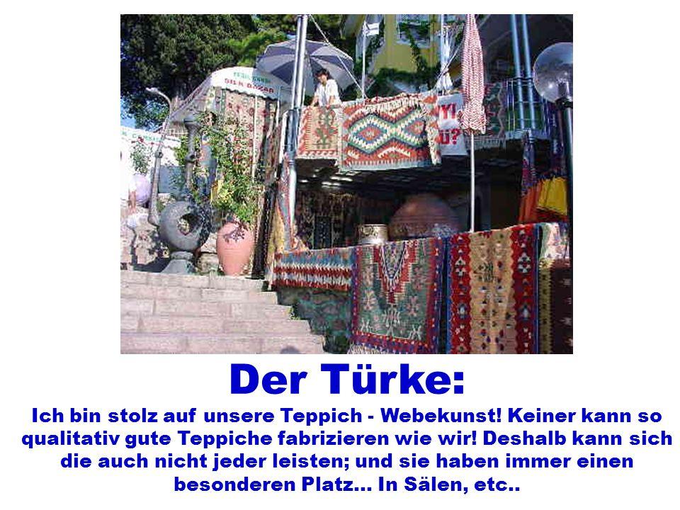 Der Türke: Ich bin stolz auf unsere Teppich - Webekunst! Keiner kann so qualitativ gute Teppiche fabrizieren wie wir! Deshalb kann sich die auch nicht