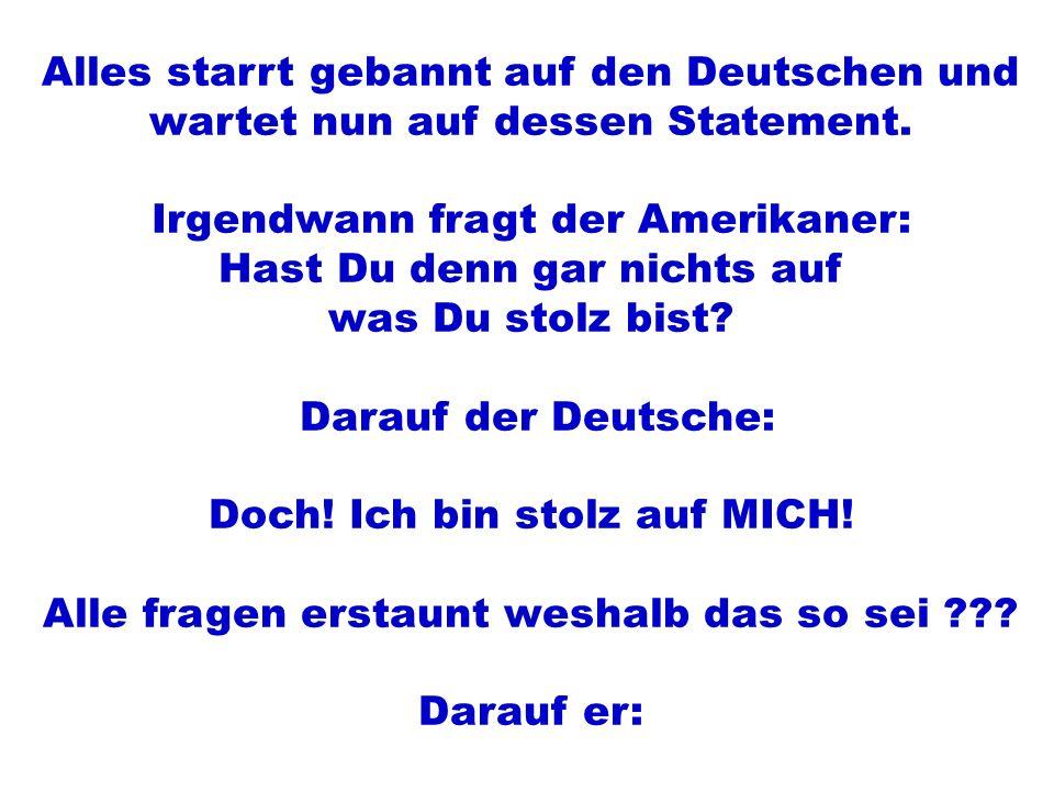 Alles starrt gebannt auf den Deutschen und wartet nun auf dessen Statement. Irgendwann fragt der Amerikaner: Hast Du denn gar nichts auf was Du stolz
