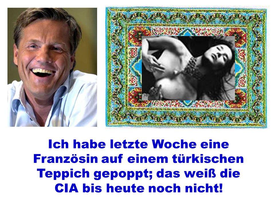 Ich habe letzte Woche eine Französin auf einem türkischen Teppich gepoppt; das weiß die CIA bis heute noch nicht!