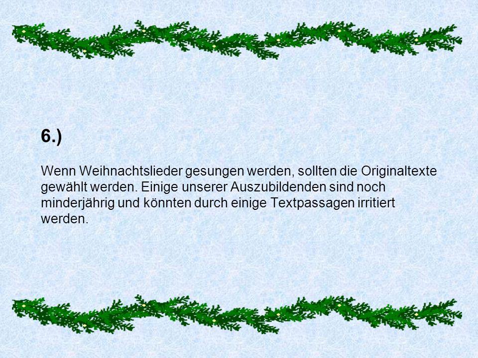 6.) Wenn Weihnachtslieder gesungen werden, sollten die Originaltexte gewählt werden. Einige unserer Auszubildenden sind noch minderjährig und könnten
