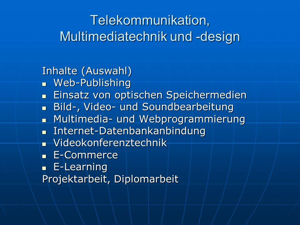 Telekommunikation, Multimediatechnik und -design Inhalte (Auswahl) Web-Publishing Web-Publishing Einsatz von optischen Speichermedien Einsatz von optischen Speichermedien Bild-, Video- und Soundbearbeitung Bild-, Video- und Soundbearbeitung Multimedia- und Webprogrammierung Multimedia- und Webprogrammierung Internet-Datenbankanbindung Internet-Datenbankanbindung Videokonferenztechnik Videokonferenztechnik E-Commerce E-Commerce E-Learning E-Learning Projektarbeit, Diplomarbeit
