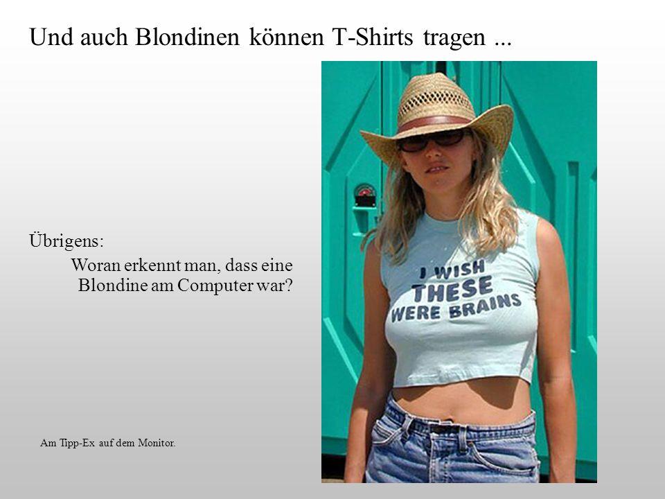 Und auch Blondinen können T-Shirts tragen... Am Tipp-Ex auf dem Monitor. Übrigens: Woran erkennt man, dass eine Blondine am Computer war?