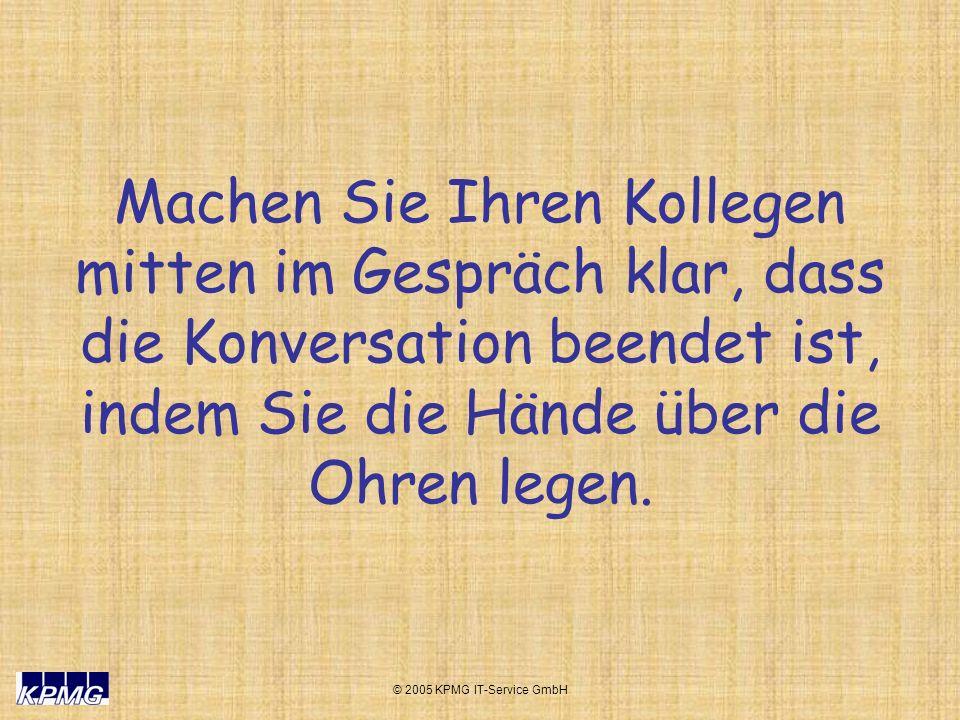 © 2005 KPMG IT-Service GmbH Machen Sie Ihren Kollegen mitten im Gespräch klar, dass die Konversation beendet ist, indem Sie die Hände über die Ohren l