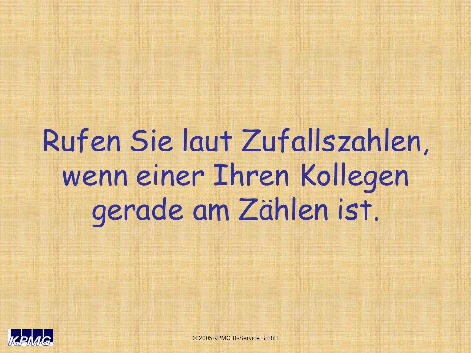 © 2005 KPMG IT-Service GmbH Rufen Sie laut Zufallszahlen, wenn einer Ihren Kollegen gerade am Zählen ist.