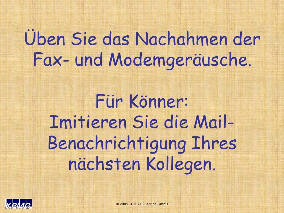 © 2005 KPMG IT-Service GmbH Üben Sie das Nachahmen der Fax- und Modemgeräusche. Für Könner: Imitieren Sie die Mail- Benachrichtigung Ihres nächsten Ko