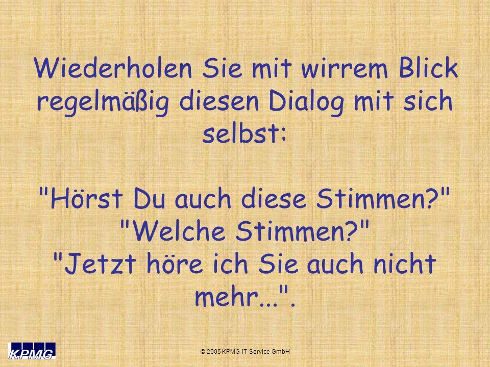 © 2005 KPMG IT-Service GmbH Wiederholen Sie mit wirrem Blick regelmäßig diesen Dialog mit sich selbst: Hörst Du auch diese Stimmen? Welche Stimmen? Jetzt höre ich Sie auch nicht mehr... .