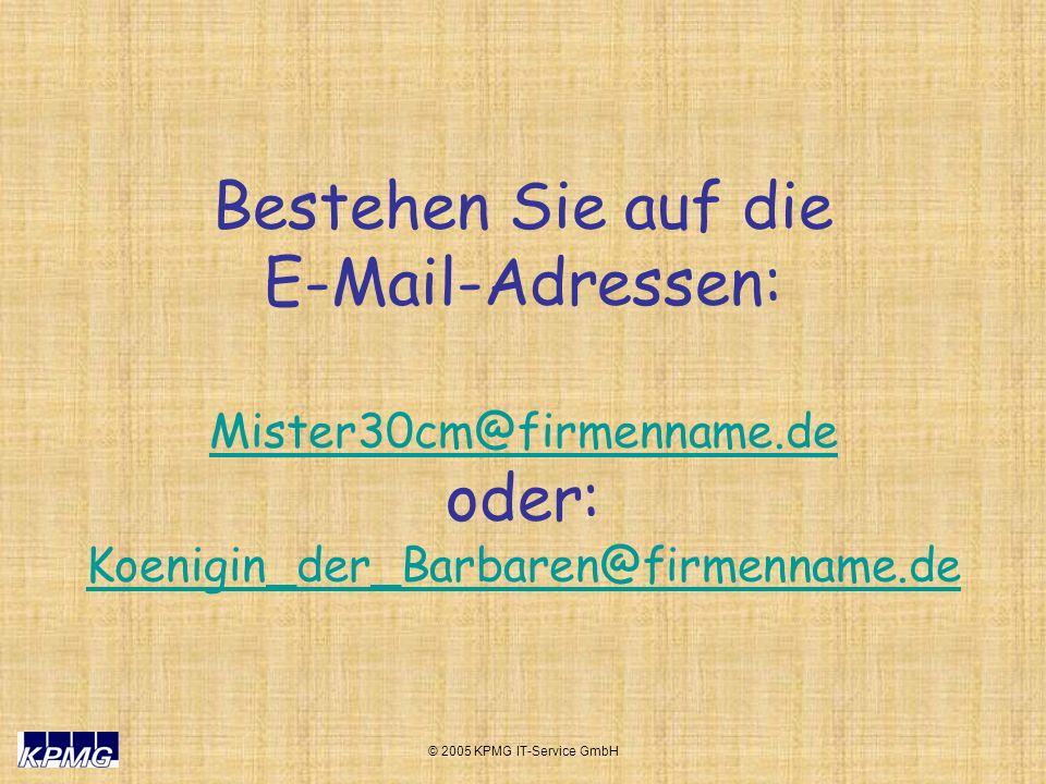 © 2005 KPMG IT-Service GmbH Bestehen Sie auf die E-Mail-Adressen: Mister30cm@firmenname.de oder: Koenigin_der_Barbaren@firmenname.de Mister30cm@firmenname.de Koenigin_der_Barbaren@firmenname.de