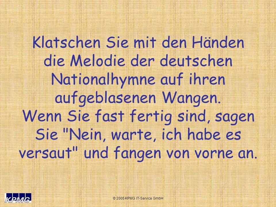 © 2005 KPMG IT-Service GmbH Klatschen Sie mit den Händen die Melodie der deutschen Nationalhymne auf ihren aufgeblasenen Wangen. Wenn Sie fast fertig