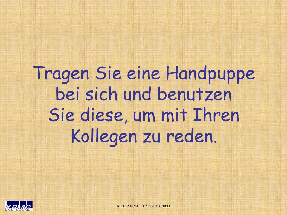 © 2005 KPMG IT-Service GmbH Tragen Sie eine Handpuppe bei sich und benutzen Sie diese, um mit Ihren Kollegen zu reden.