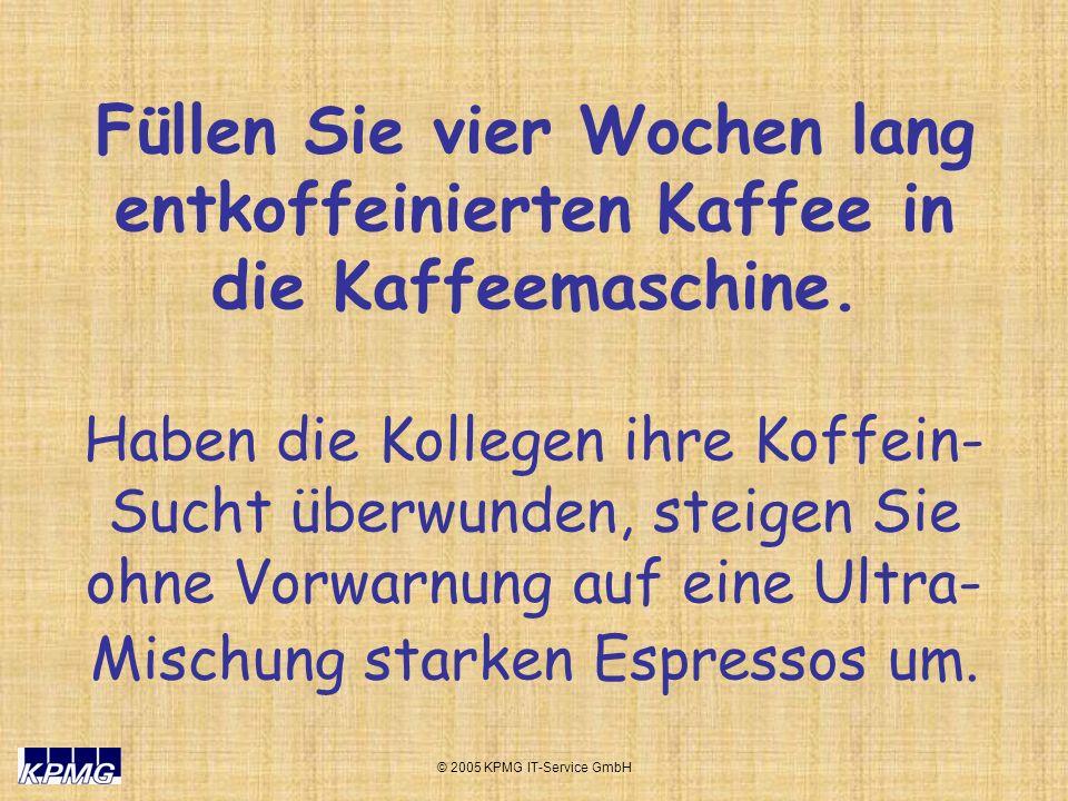 © 2005 KPMG IT-Service GmbH Füllen Sie vier Wochen lang entkoffeinierten Kaffee in die Kaffeemaschine. Haben die Kollegen ihre Koffein- Sucht überwund
