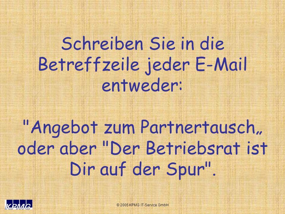 © 2005 KPMG IT-Service GmbH Schreiben Sie in die Betreffzeile jeder E-Mail entweder: Angebot zum Partnertausch oder aber Der Betriebsrat ist Dir auf der Spur .