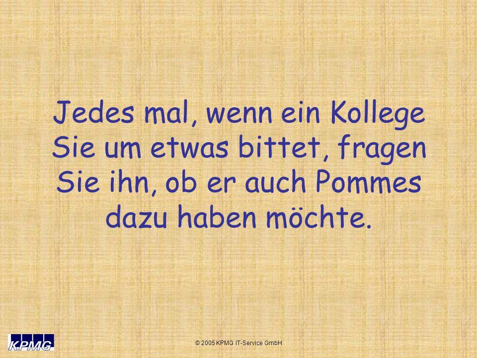 © 2005 KPMG IT-Service GmbH Jedes mal, wenn ein Kollege Sie um etwas bittet, fragen Sie ihn, ob er auch Pommes dazu haben möchte.