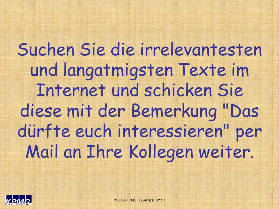 © 2005 KPMG IT-Service GmbH Suchen Sie die irrelevantesten und langatmigsten Texte im Internet und schicken Sie diese mit der Bemerkung