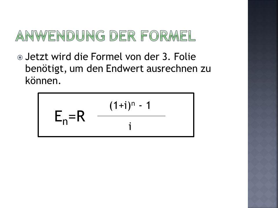 Jetzt wird die Formel von der 3. Folie benötigt, um den Endwert ausrechnen zu können. E n =R (1+i) n - 1 i