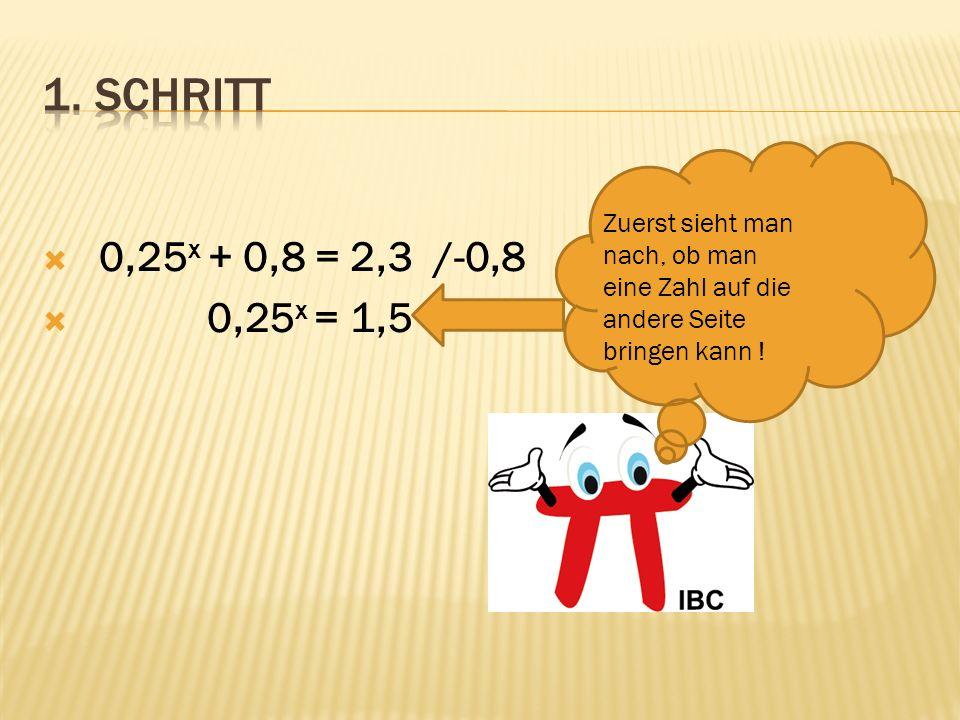 0,25 x + 0,8 = 2,3 /-0,8 0,25 x = 1,5 Zuerst sieht man nach, ob man eine Zahl auf die andere Seite bringen kann !