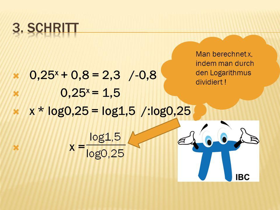 0,25 x + 0,8 = 2,3 /-0,8 0,25 x = 1,5 x * log0,25 = log1,5 /:log0,25 x = x = -0,2924… Logarithmus mit dem Taschenrechner ausrechnen .