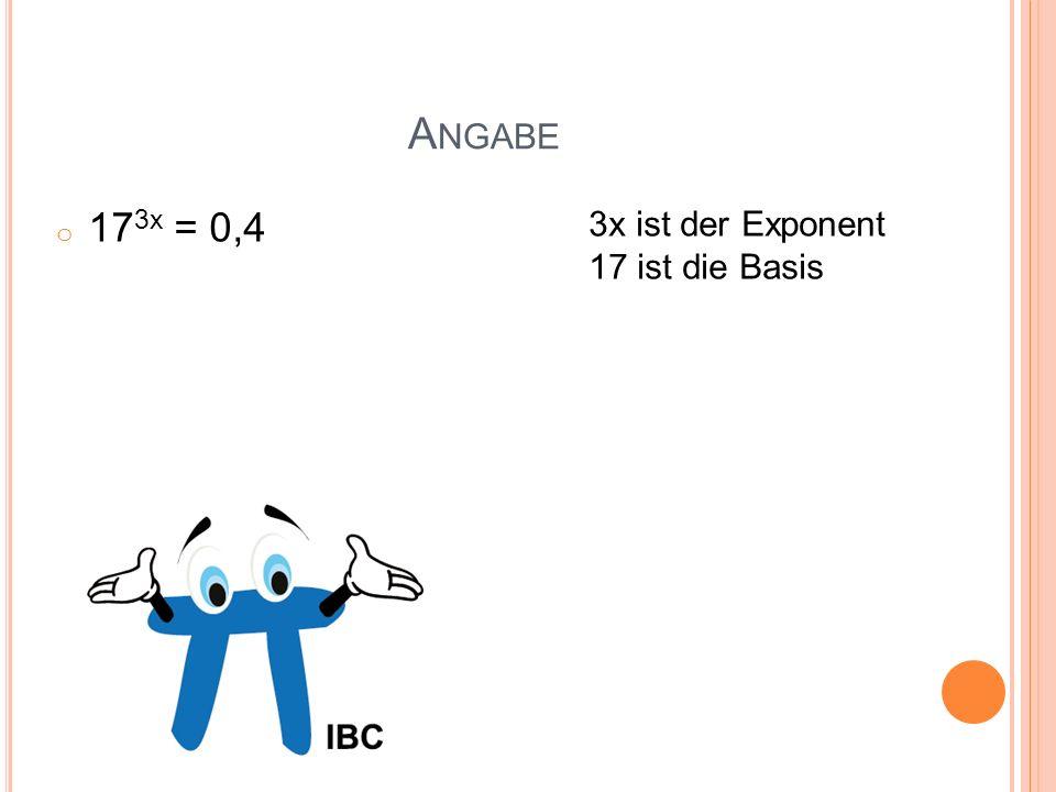 A NGABE o 17 3x = 0,4 3x ist der Exponent 17 ist die Basis
