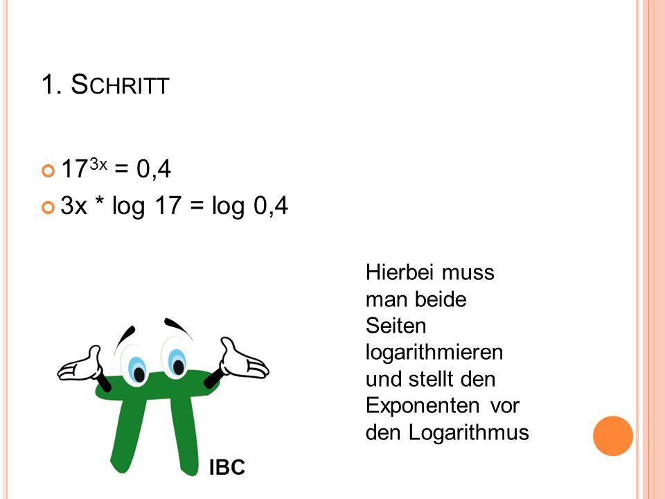 1. S CHRITT 17 3x = 0,4 3x * log 17 = log 0,4 Hierbei muss man beide Seiten logarithmieren und stellt den Exponenten vor den Logarithmus
