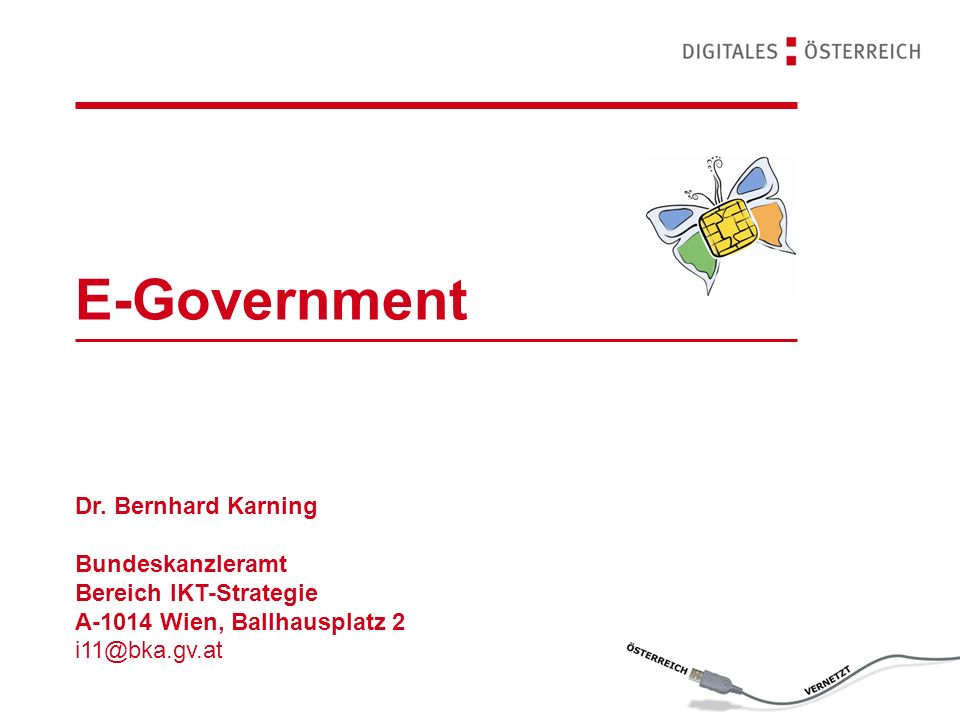 E-Government Dr. Bernhard Karning Bundeskanzleramt Bereich IKT-Strategie A-1014 Wien, Ballhausplatz 2 i11@bka.gv.at