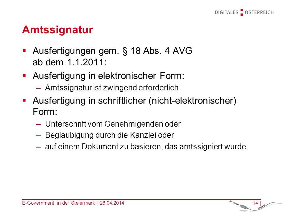 E-Government in der Steiermark | 28.04.201414 | Amtssignatur Ausfertigungen gem. § 18 Abs. 4 AVG ab dem 1.1.2011: Ausfertigung in elektronischer Form: