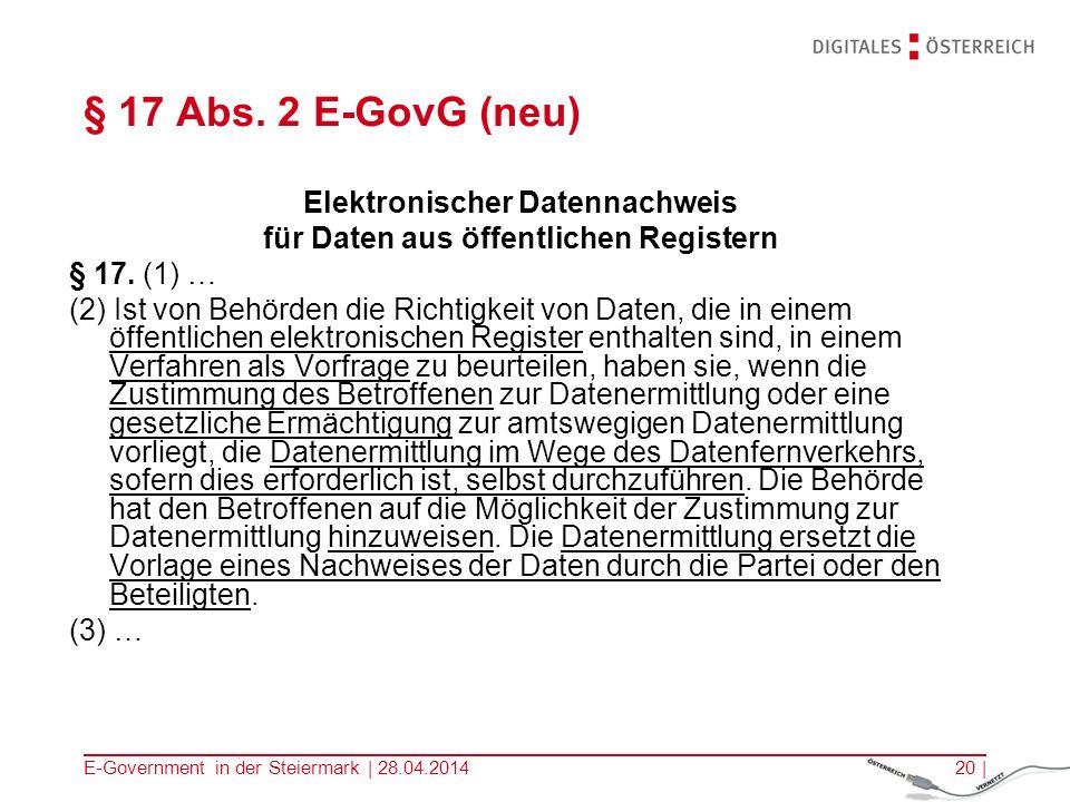 E-Government in der Steiermark | 28.04.201420 | § 17 Abs. 2 E-GovG (neu) Elektronischer Datennachweis für Daten aus öffentlichen Registern § 17. (1) …