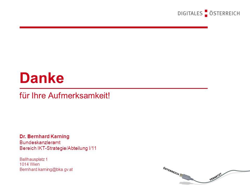 Danke für Ihre Aufmerksamkeit! Dr. Bernhard Karning Bundeskanzleramt Bereich IKT-Strategie/Abteilung I/11 Ballhausplatz 1 1014 Wien Bernhard.karning@b