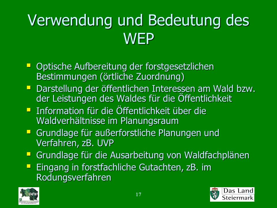 17 Verwendung und Bedeutung des WEP Optische Aufbereitung der forstgesetzlichen Bestimmungen (örtliche Zuordnung) Optische Aufbereitung der forstgesetzlichen Bestimmungen (örtliche Zuordnung) Darstellung der öffentlichen Interessen am Wald bzw.