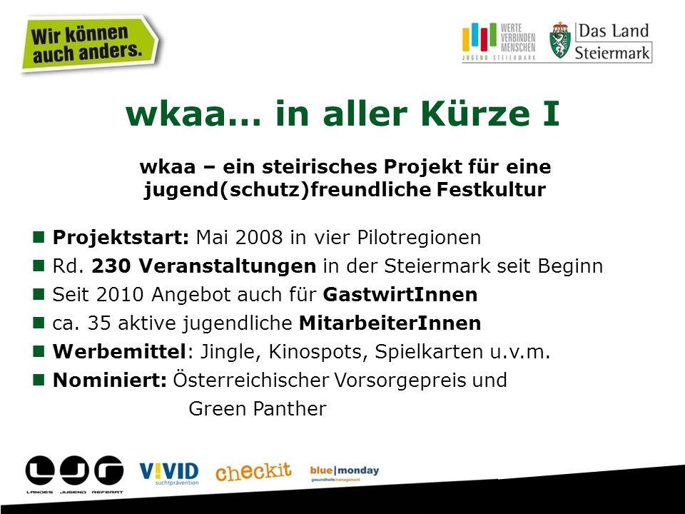 wkaa… in aller Kürze I wkaa – ein steirisches Projekt für eine jugend(schutz)freundliche Festkultur Projektstart: Mai 2008 in vier Pilotregionen Rd.