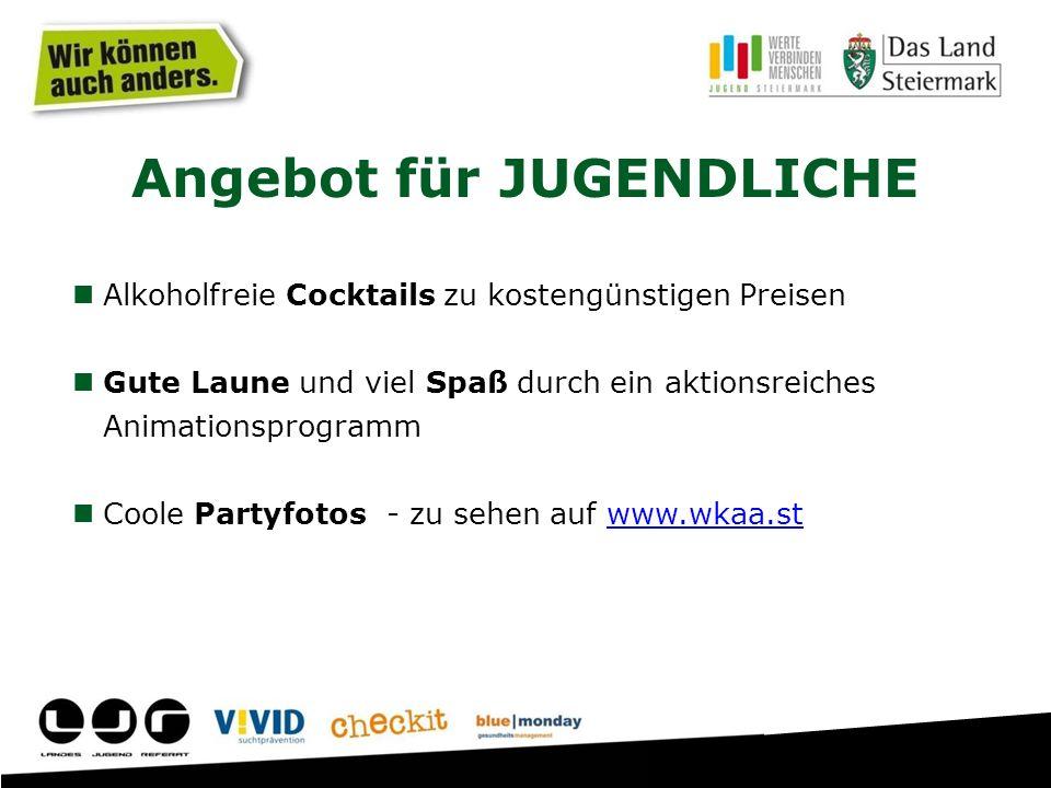 Angebot für JUGENDLICHE Alkoholfreie Cocktails zu kostengünstigen Preisen Gute Laune und viel Spaß durch ein aktionsreiches Animationsprogramm Coole Partyfotos - zu sehen auf www.wkaa.stwww.wkaa.st