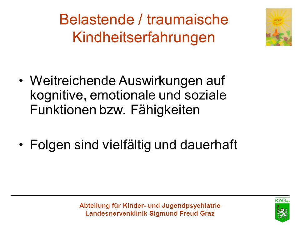 Abteilung für Kinder- und Jugendpsychiatrie Landesnervenklinik Sigmund Freud Graz Belastende / traumaische Kindheitserfahrungen Weitreichende Auswirku