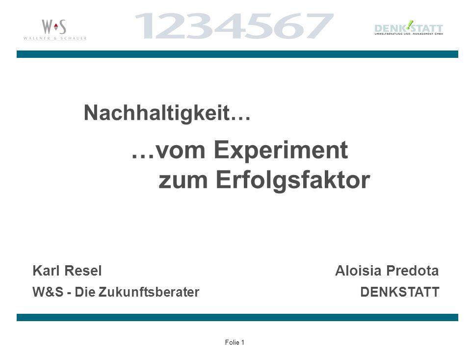 Folie 1 Nachhaltigkeit… …vom Experiment zum Erfolgsfaktor Karl Resel W&S - Die Zukunftsberater Aloisia Predota DENKSTATT