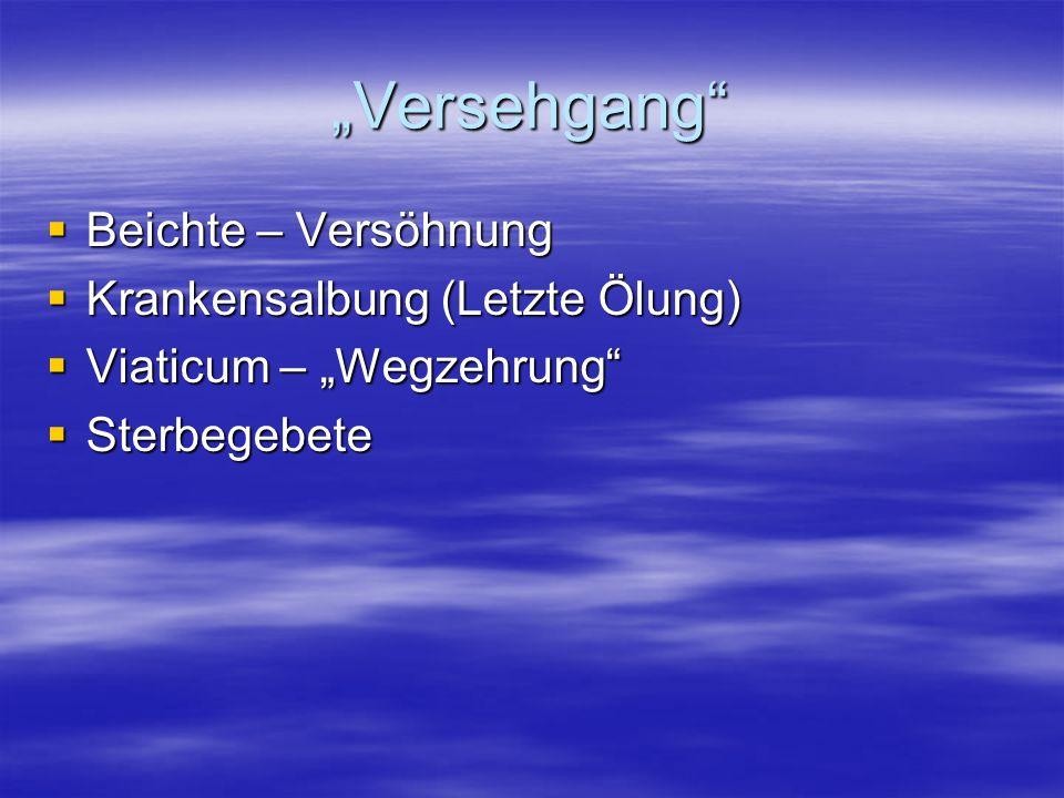 Versehgang Beichte – Versöhnung Beichte – Versöhnung Krankensalbung (Letzte Ölung) Krankensalbung (Letzte Ölung) Viaticum – Wegzehrung Viaticum – Wegz