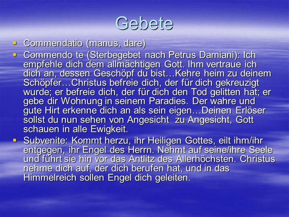 Gebete Commendatio (manus, dare) Commendatio (manus, dare) Commendo te (Sterbegebet nach Petrus Damiani): Ich empfehle dich dem allmächtigen Gott. Ihm
